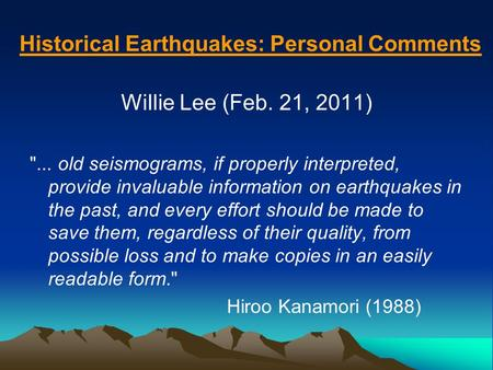 Historical Earthquakes: Personal Comments Willie Lee (Feb. 21, 2011) ... old seismograms, if properly interpreted, provide invaluable information on earthquakes.