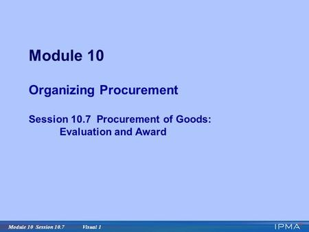 Module 10 Session 10.7 Visual 1 Module 10 Organizing Procurement Session 10.7 Procurement of Goods: Evaluation and Award.