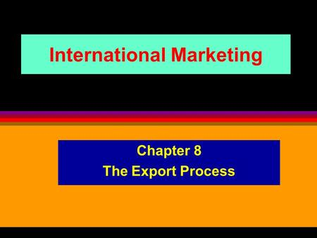 International Marketing Chapter 8 The Export Process.
