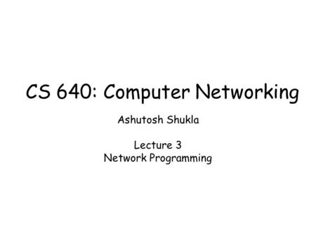 Ashutosh Shukla Lecture 3 Network Programming CS 640: Computer Networking.
