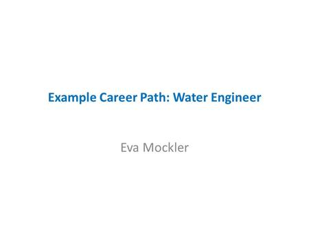 Example Career Path: Water Engineer Eva Mockler. Example Career Path: Water Engineer 2006 – Work placement in Malone O'Regan – Sustainable Drainage Systems.