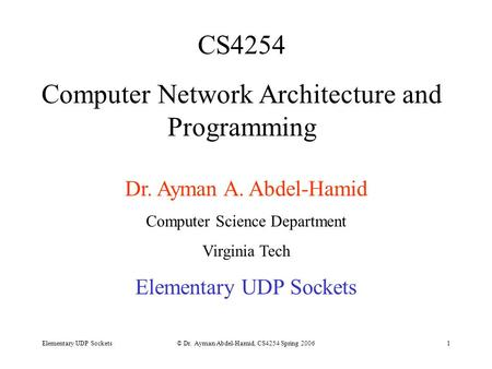 Elementary UDP Sockets© Dr. Ayman Abdel-Hamid, CS4254 Spring 20061 CS4254 Computer Network Architecture and Programming Dr. Ayman A. Abdel-Hamid Computer.