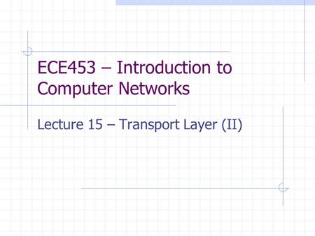 ECE453 – Introduction to Computer Networks Lecture 15 – Transport Layer (II)