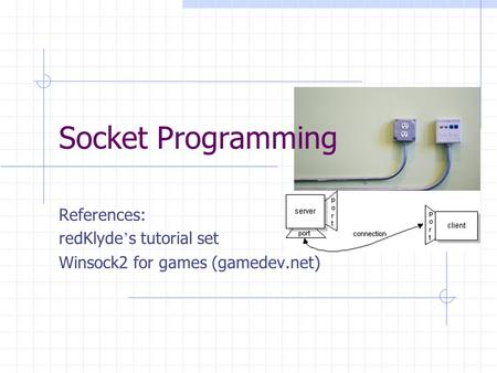 Socket Programming References: redKlyde ' s tutorial set Winsock2 for games (gamedev.net)