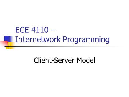 ECE 4110 – Internetwork Programming Client-Server Model.