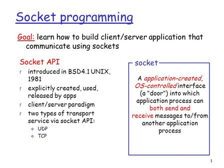 1 1 Socket programming Socket API r introduced in BSD4.1 UNIX, 1981 r explicitly created, used, released by apps r client/server paradigm r two types of.