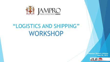 """LOGISTICS AND SHIPPING"" WORKSHOP Presenter: Beverly Johnson June 26, 2015."