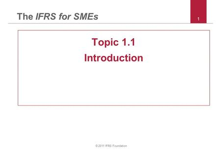 © 2011 IFRS Foundation 1 The IFRS for SMEs Topic 1.1 Introduction.
