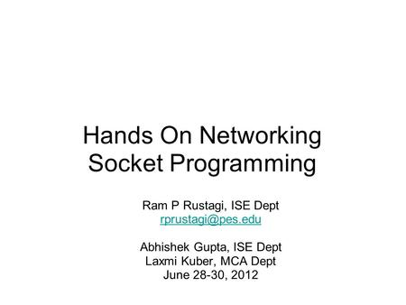 Hands On Networking Socket Programming Ram P Rustagi, ISE Dept Abhishek Gupta, ISE Dept Laxmi Kuber, MCA Dept June 28-30, 2012.
