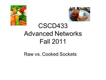 CSCD433 Advanced Networks Fall 2011 Raw vs. Cooked Sockets.