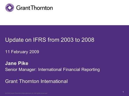 ©2009 Grant Thornton <strong>International</strong> Ltd. All rights reserved. 1 Update on IFRS from 2003 to 2008 11 February 2009 Jane Pike Senior Manager: <strong>International</strong>.