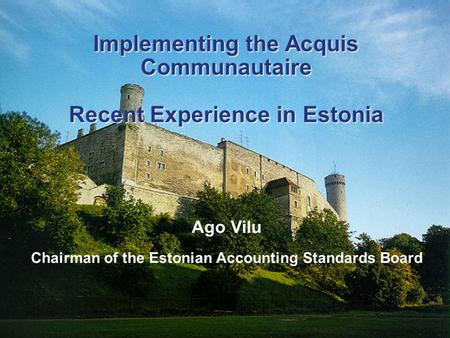 Implementing the Acquis Communautaire Recent Experience in Estonia Ago Vilu Chairman of the Estonian Accounting Standards Board Implementing the Acquis.