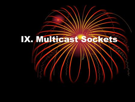 IX. Multicast Sockets. Unicast provide point-to-point communication. create a connection with two well-defined endpoints; there is one sender and one.