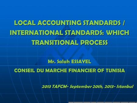 LOCAL ACCOUNTING STANDARDS / INTERNATIONAL STANDARDS: WHICH TRANSITIONAL PROCESS Mr. Salah ESSAYEL CONSEIL DU MARCHE FINANCIER OF TUNISIA 2013 TAFCM- September.