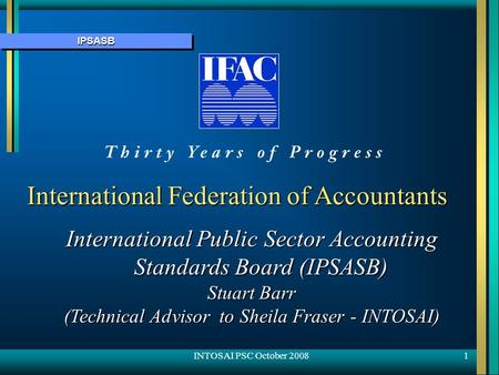IPSASBIPSASB 1 International Federation of Accountants International Public Sector Accounting Standards Board (IPSASB) Stuart Barr (Technical Advisor to.