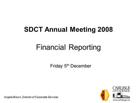 Angela Brown, Director of Corporate Services SDCT Annual Meeting 2008 Financial Reporting Friday 5 th December.