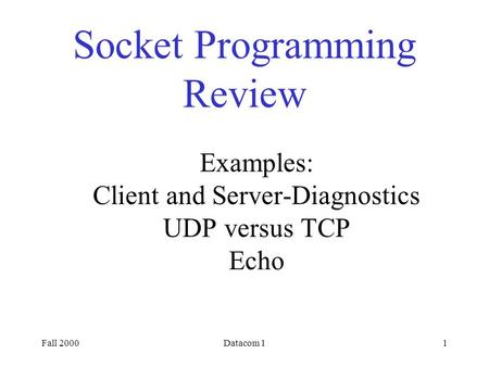 Fall 2000Datacom 11 Socket Programming Review Examples: Client and Server-Diagnostics UDP versus TCP Echo.