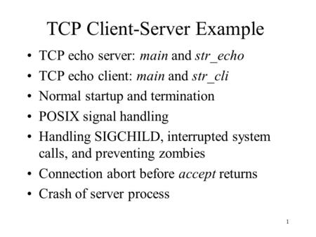 1 TCP Client-Server Example TCP echo server: main and str_echo TCP echo client: main and str_cli Normal startup and termination POSIX signal handling Handling.