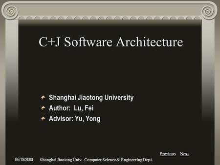 Previous Next 06/18/2000Shanghai Jiaotong Univ. Computer Science & Engineering Dept. C+J Software Architecture Shanghai Jiaotong University Author: Lu,