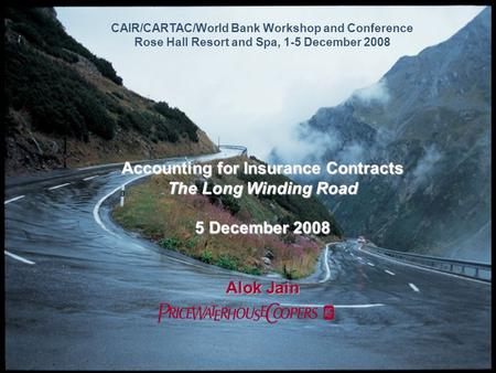 CAIR/CARTAC/World Bank Workshop and Conference Rose Hall Resort and Spa, 1-5 December 2008 Accounting for Insurance Contracts The Long Winding Road 5 December.