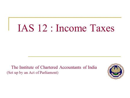IAS 12 : Income Taxes The Institute of Chartered Accountants of India (Set up by an Act of Parliament)