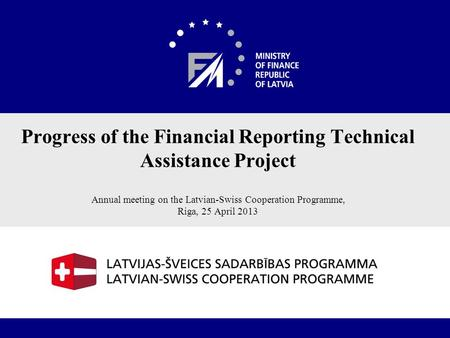 1 Progress of the Financial Reporting Technical Assistance Project Annual meeting on the Latvian-Swiss Cooperation Programme, Riga, 25 April 2013.