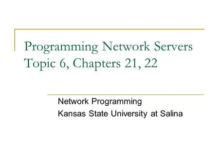 Programming Network Servers Topic 6, Chapters 21, 22 Network Programming Kansas State University at Salina.