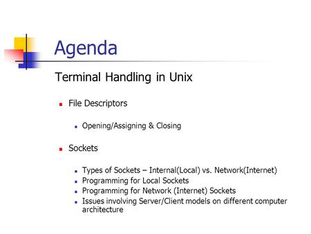 Agenda  Terminal Handling in Unix File Descriptors Opening/Assigning & Closing Sockets Types of Sockets – Internal(Local) vs. Network(Internet) Programming.