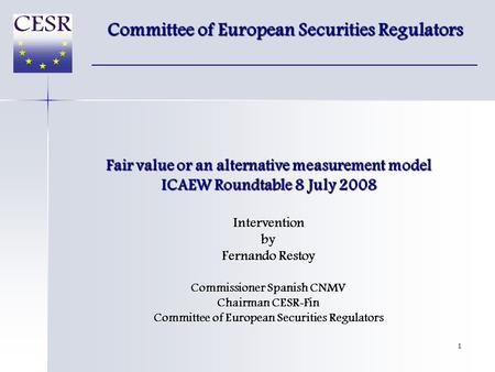 1 Fair value or an alternative measurement model ICAEW Roundtable 8 July 2008 Interventionby Fernando Restoy Commissioner Spanish CNMV Chairman CESR-Fin.