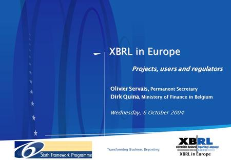XBRL in Europe XBRL in Europe Projects, users and regulators Olivier Servais, Permanent Secretary Dirk Quina, Ministery of Finance in Belgium Wednesday,