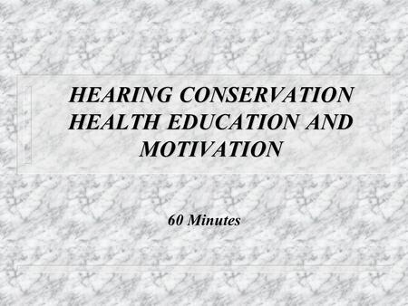 HEARING CONSERVATION HEALTH EDUCATION AND MOTIVATION 60 Minutes.