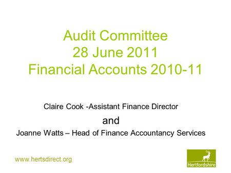 Www.hertsdirect.org Audit Committee 28 June 2011 Financial Accounts 2010-11 Claire Cook -Assistant Finance Director and Joanne Watts – Head of Finance.
