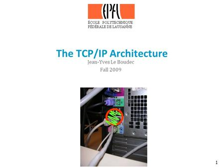 1 The TCP/IP <strong>Architecture</strong> Jean-Yves Le Boudec Fall 2009.