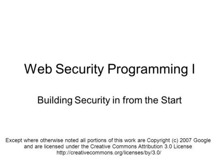 Web Security Programming I Building Security in from the Start Except where otherwise noted all portions of this work are Copyright (c) 2007 Google and.