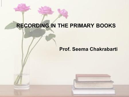 RECORDING IN THE PRIMARY BOOKS Prof. Seema Chakrabarti.