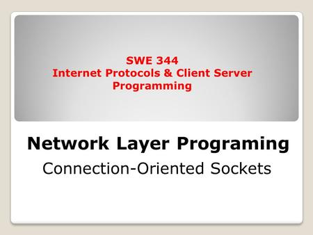 Network Layer Programing Connection-Oriented Sockets SWE 344 Internet Protocols & Client Server Programming.