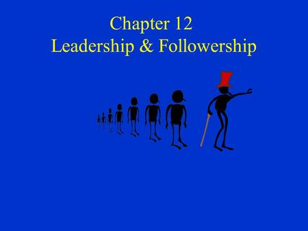 Chapter 12 Leadership & Followership