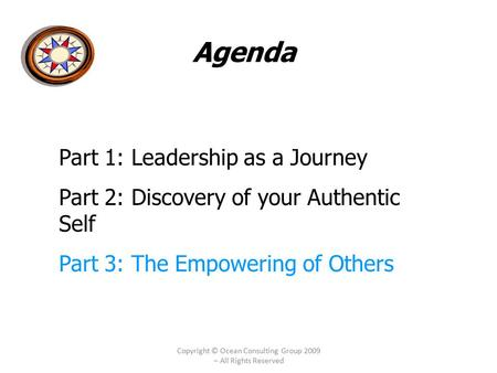 Copyright © Ocean Consulting Group 2009 – All Rights Reserved Agenda Part 1: Leadership as a Journey Part 2: Discovery of your Authentic Self Part 3: The.