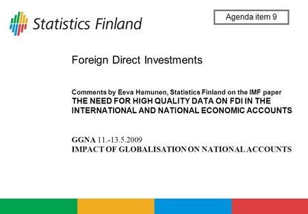 Foreign Direct Investments Comments by Eeva Hamunen, Statistics Finland on the IMF paper THE NEED FOR HIGH QUALITY DATA ON FDI IN THE INTERNATIONAL AND.