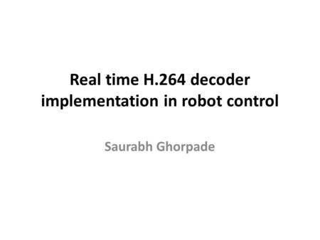 Real time H.264 decoder implementation in robot control Saurabh Ghorpade.