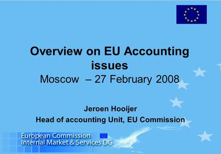 Overview on EU Accounting issues Moscow – 27 February 2008 Jeroen Hooijer Head of accounting Unit, EU Commission.