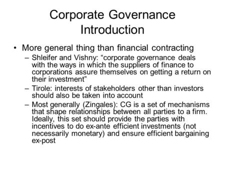 "Corporate Governance Introduction More general thing than financial contracting –Shleifer and Vishny: ""corporate governance deals with the ways in which."