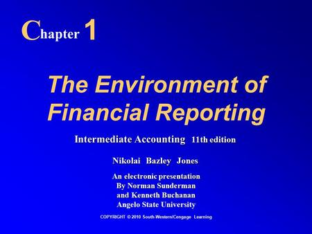 The Environment of Financial Reporting C hapter 1 COPYRIGHT © 2010 South-Western/Cengage Learning Intermediate Accounting 11th edition Nikolai Bazley Jones.