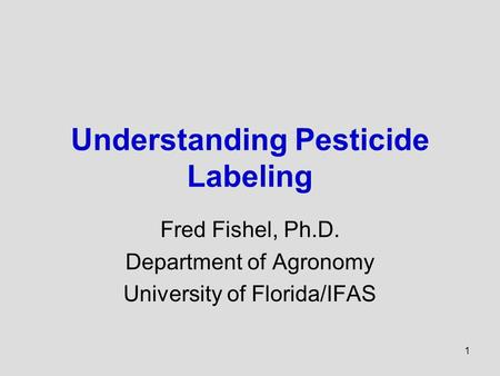 1 Understanding Pesticide Labeling Fred Fishel, Ph.D. Department of Agronomy University of Florida/IFAS.