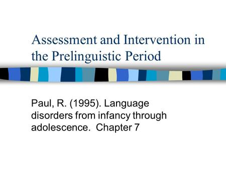 Assessment and Intervention in the Prelinguistic Period Paul, R. (1995). Language disorders from infancy through adolescence. Chapter 7.