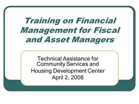 Training on Financial Management for Fiscal and Asset Managers Technical Assistance for Community Services and Housing Development Center April 2, 2008.
