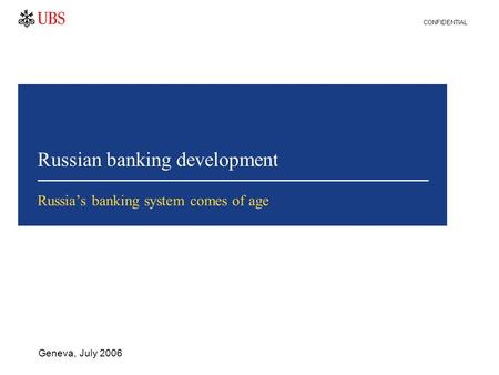 Russian banking development Geneva, July 2006 Russia's banking system comes of age CONFIDENTIAL.