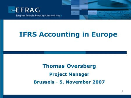 1 IFRS Accounting in Europe Thomas Oversberg Project Manager Brussels - 5. November 2007.