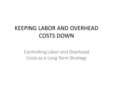 KEEPING LABOR AND OVERHEAD COSTS DOWN Controlling Labor and Overhead Costs as a Long Term Strategy.
