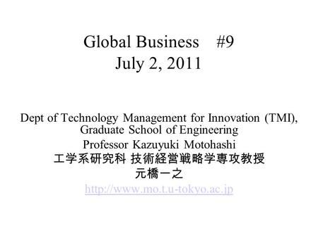 Global Business #9 July 2, 2011 Dept of Technology Management for Innovation (TMI), Graduate School of Engineering Professor Kazuyuki Motohashi 工学系研究科.